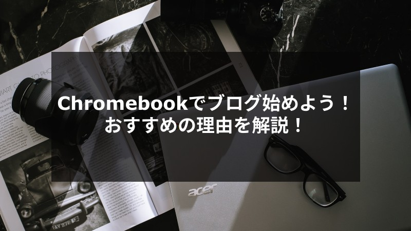 【必見】Chromebookでブログ始めよう!おすすめの理由を解説!